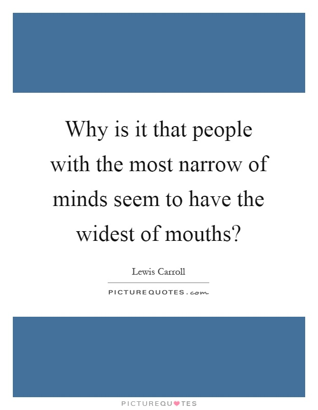 Why is it that people with the most narrow of minds seem to have the widest of mouths? Picture Quote #1