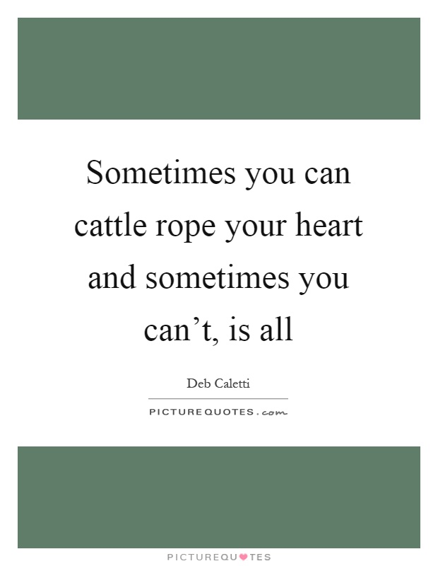 Sometimes you can cattle rope your heart and sometimes you can't, is all Picture Quote #1