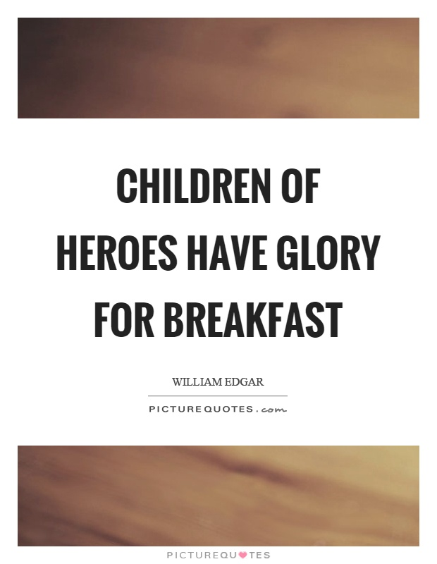 Children of heroes have glory for breakfast Picture Quote #1
