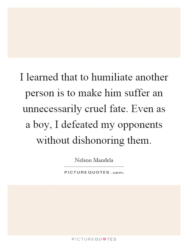 I learned that to humiliate another person is to make him suffer an unnecessarily cruel fate. Even as a boy, I defeated my opponents without dishonoring them Picture Quote #1