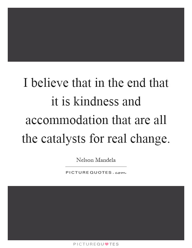 I believe that in the end that it is kindness and accommodation that are all the catalysts for real change Picture Quote #1