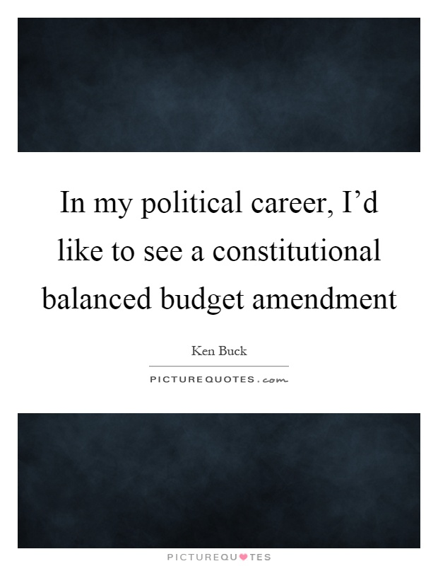 In my political career, I'd like to see a constitutional balanced budget amendment Picture Quote #1