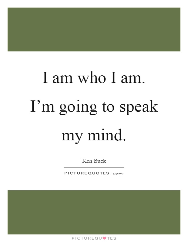 I am who I am. I'm going to speak my mind Picture Quote #1