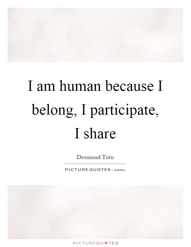 I am human because I belong, I participate, I share Picture Quote #1