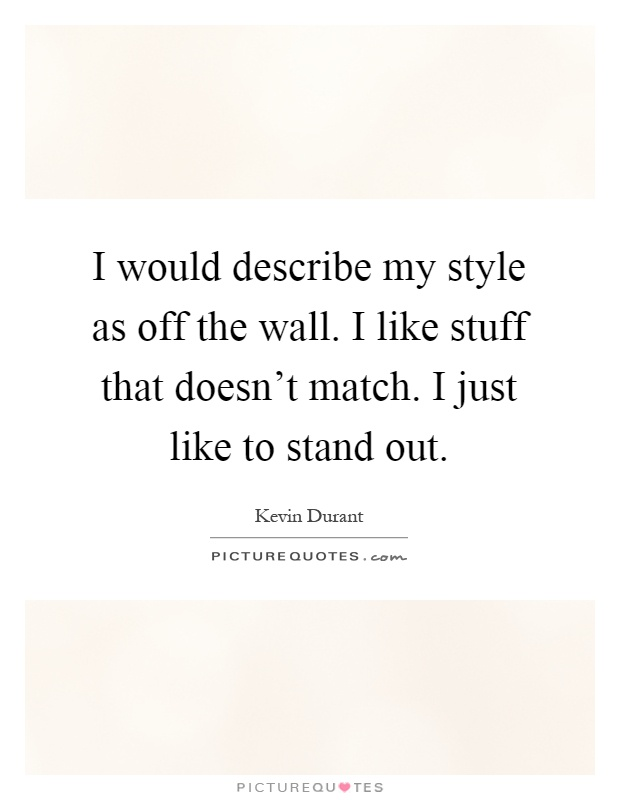 I would describe my style as off the wall. I like stuff that doesn't match. I just like to stand out Picture Quote #1