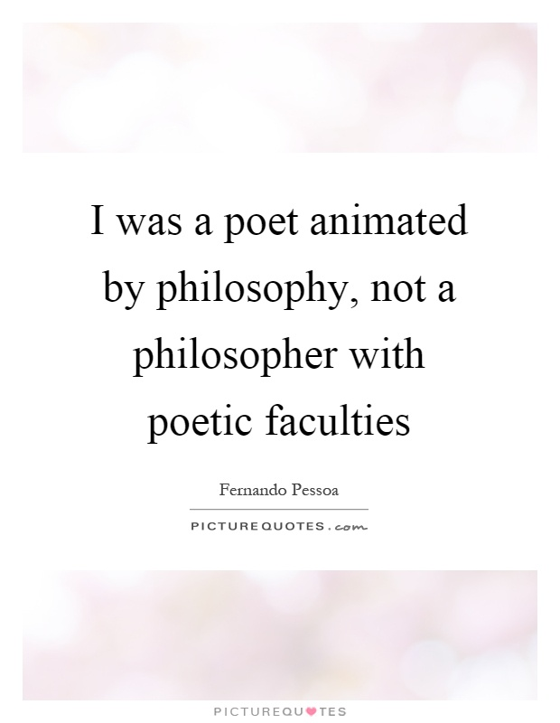 I was a poet animated by philosophy, not a philosopher with poetic faculties Picture Quote #1