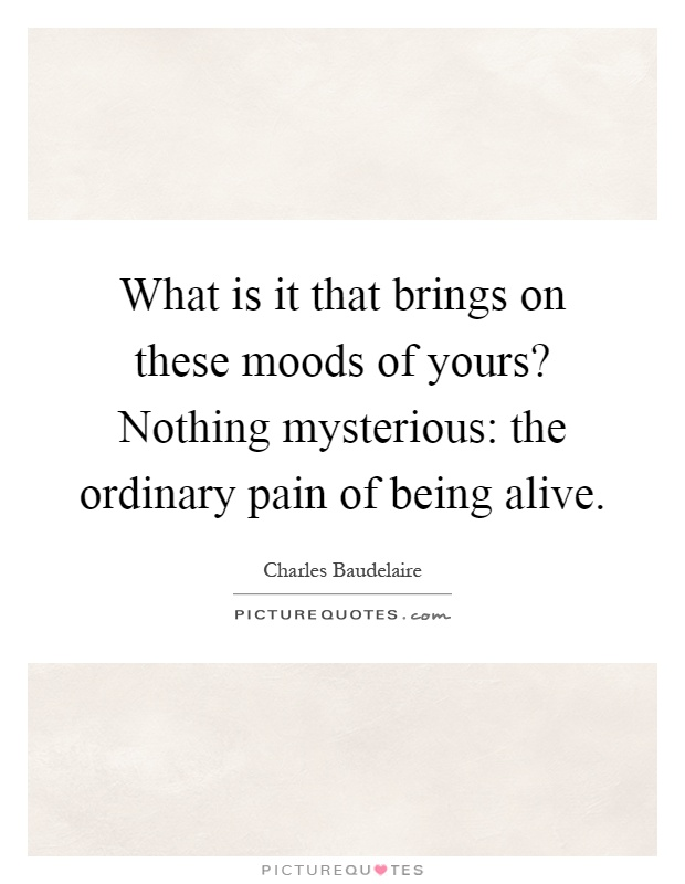 What is it that brings on these moods of yours? Nothing mysterious: the ordinary pain of being alive Picture Quote #1