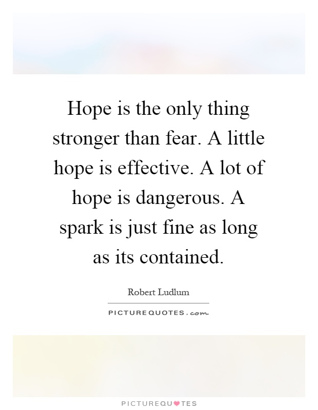 Hope is the only thing stronger than fear. A little hope is effective. A lot of hope is dangerous. A spark is just fine as long as its contained Picture Quote #1