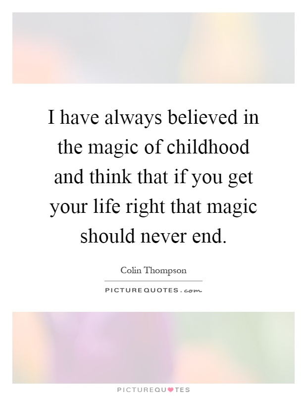 I have always believed in the magic of childhood and think that if you get your life right that magic should never end Picture Quote #1