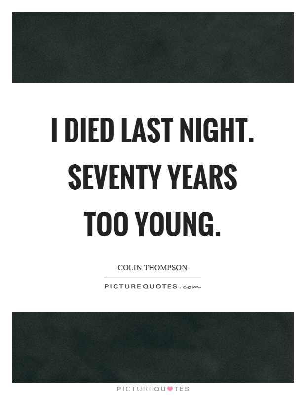 I died last night. Seventy years too young Picture Quote #1