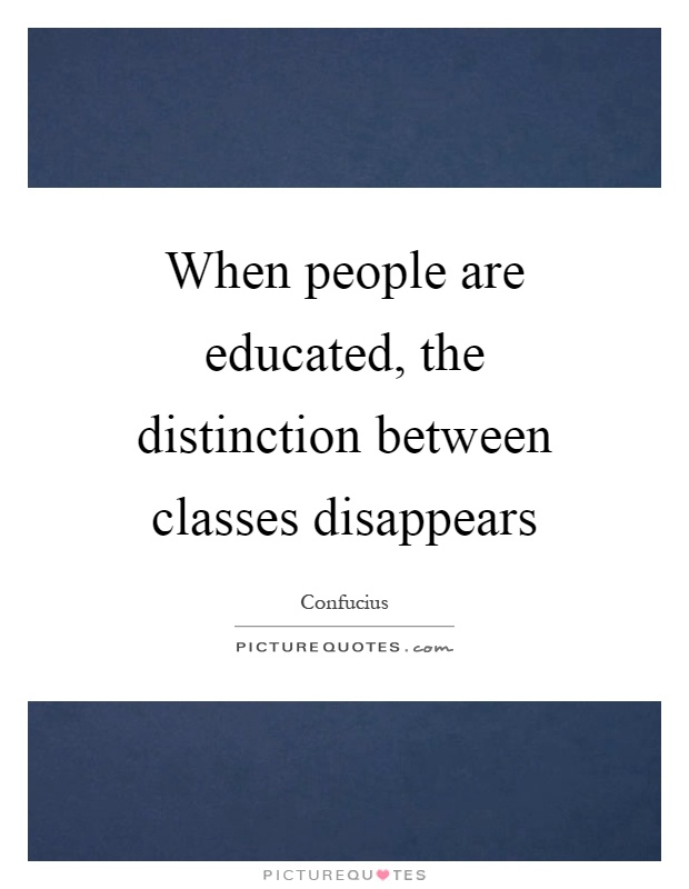 When people are educated, the distinction between classes disappears Picture Quote #1
