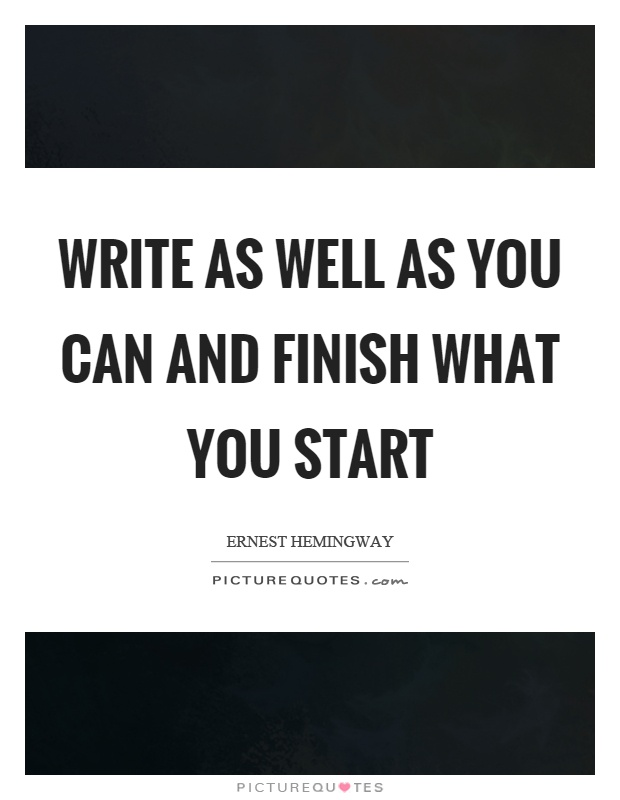 Write as well as you can and finish what you start Picture Quote #1