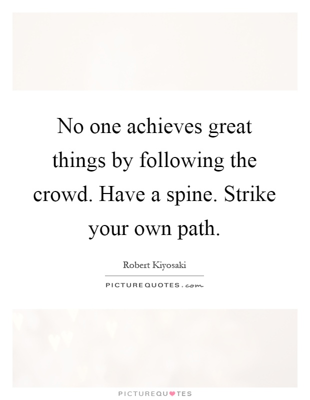 No one achieves great things by following the crowd. Have a spine. Strike your own path Picture Quote #1