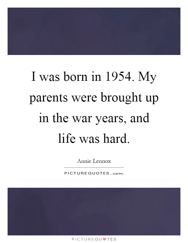 I was born in 1954. My parents were brought up in the war years, and life was hard Picture Quote #1