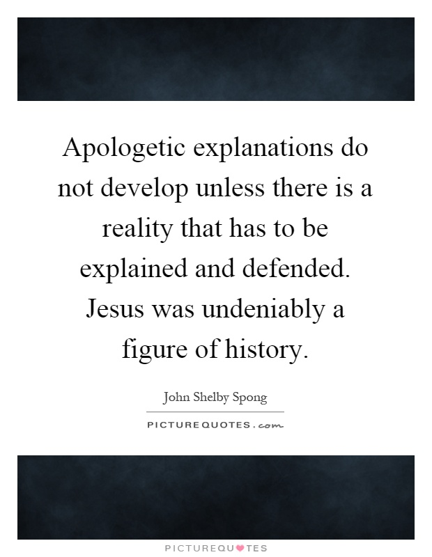 Apologetic explanations do not develop unless there is a reality that has to be explained and defended. Jesus was undeniably a figure of history Picture Quote #1