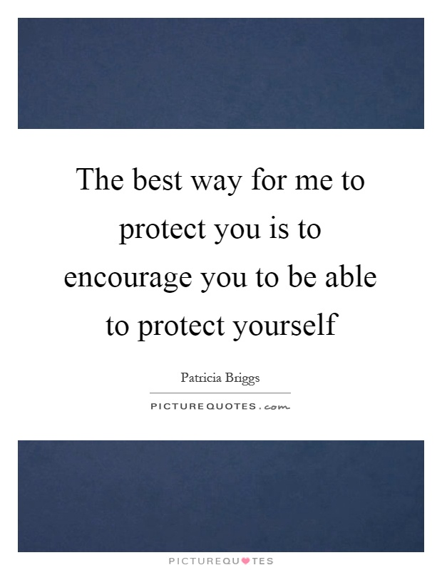 The best way for me to protect you is to encourage you to be able to protect yourself Picture Quote #1