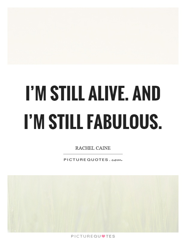 I'm still alive. And I'm still fabulous Picture Quote #1