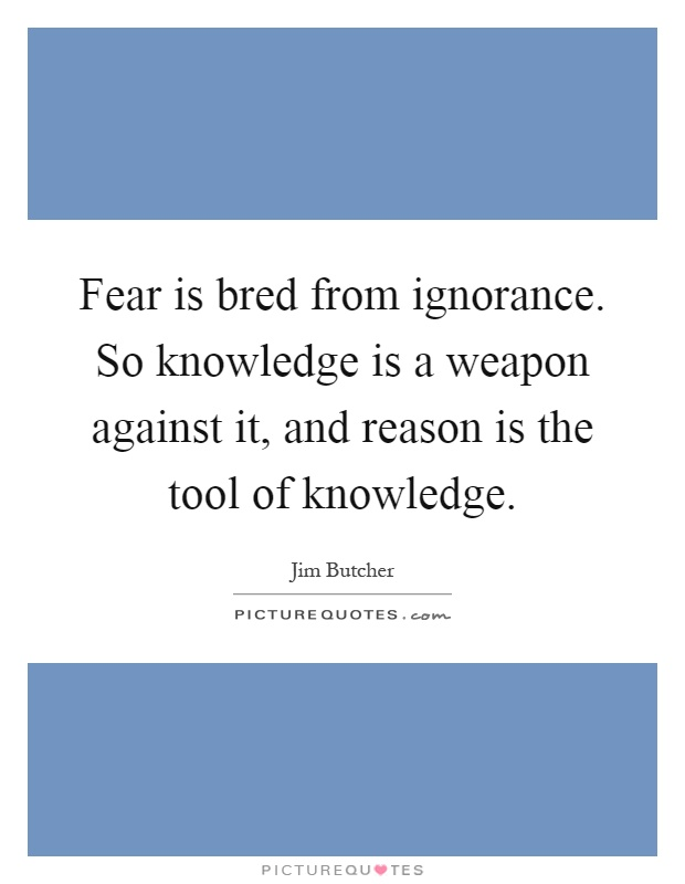Fear is bred from ignorance. So knowledge is a weapon against it, and reason is the tool of knowledge Picture Quote #1