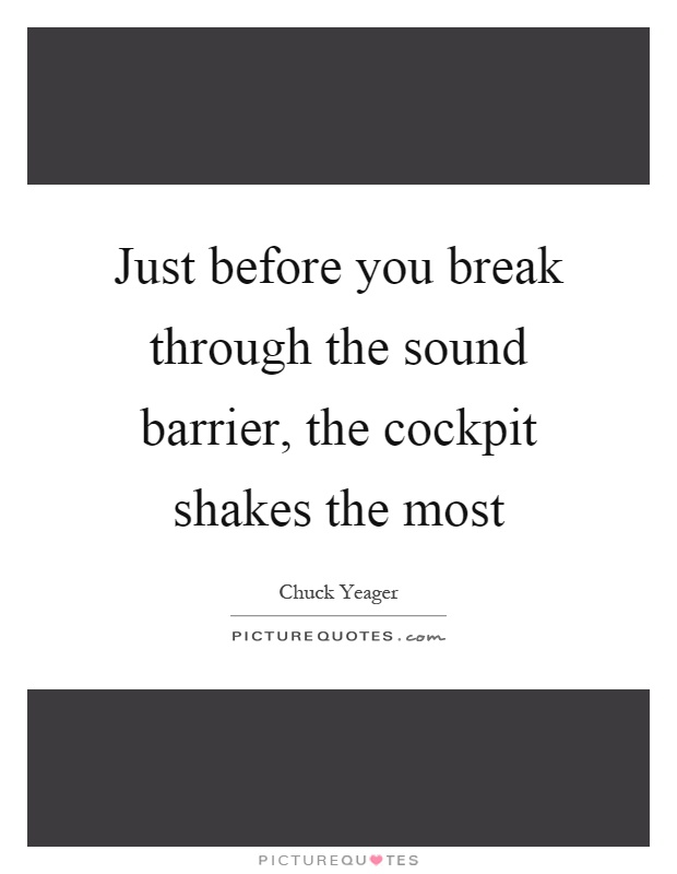Just before you break through the sound barrier, the cockpit shakes the most Picture Quote #1