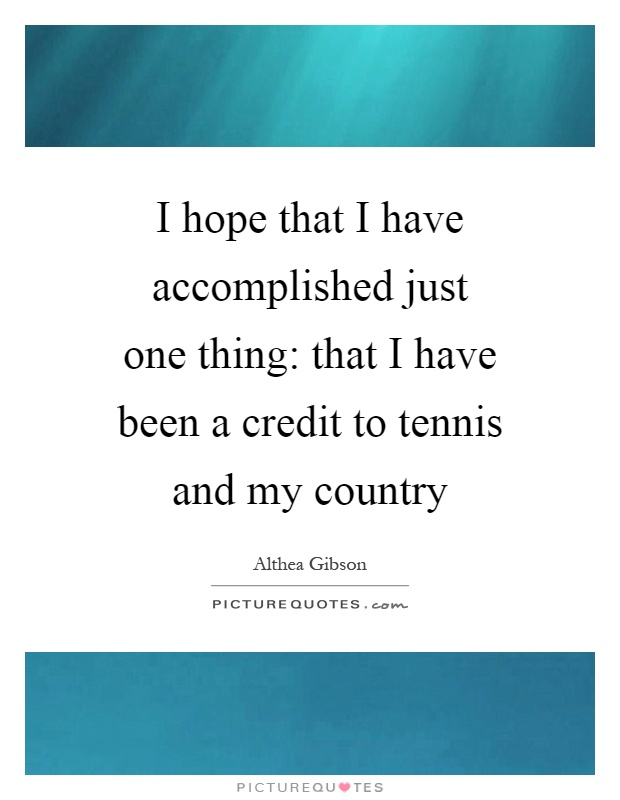 I hope that I have accomplished just one thing: that I have been a credit to tennis and my country Picture Quote #1