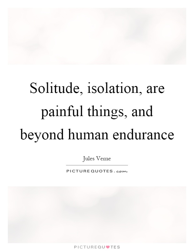 Solitude, isolation, are painful things, and beyond human endurance Picture Quote #1