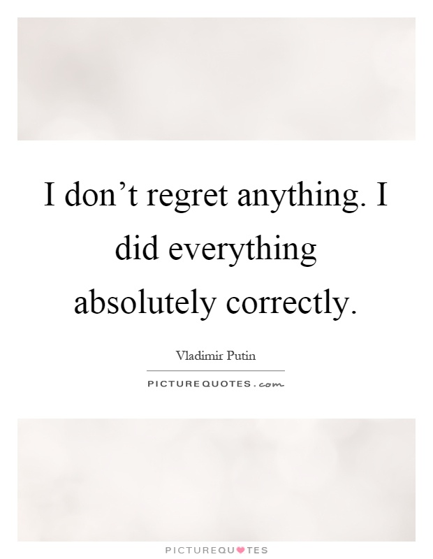 I Don't Regret Anything. I Did Everything Absolutely