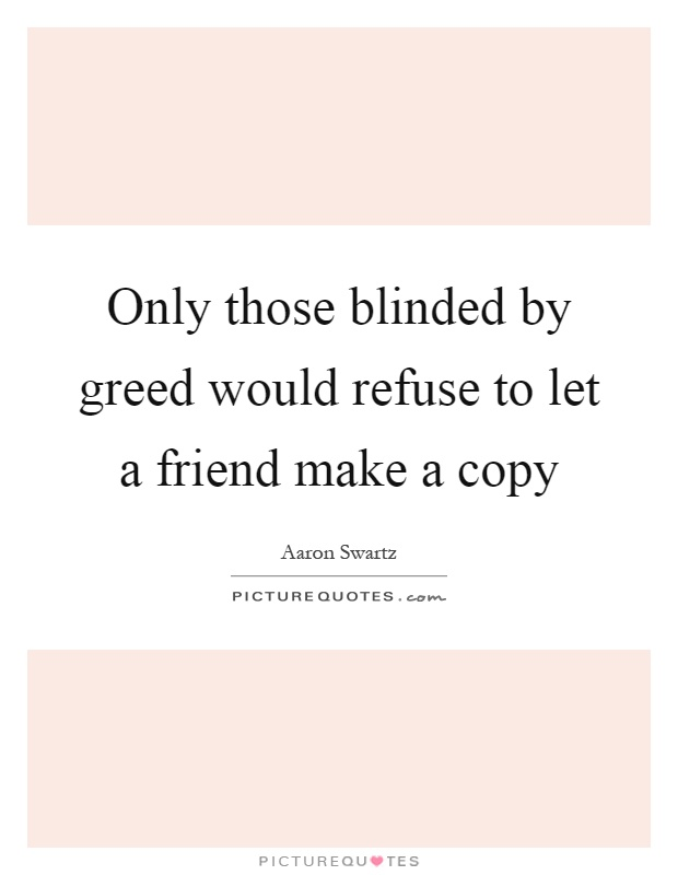 Only those blinded by greed would refuse to let a friend make a copy Picture Quote #1