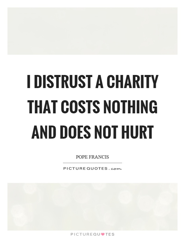 I distrust a charity that costs nothing and does not hurt Picture Quote #1