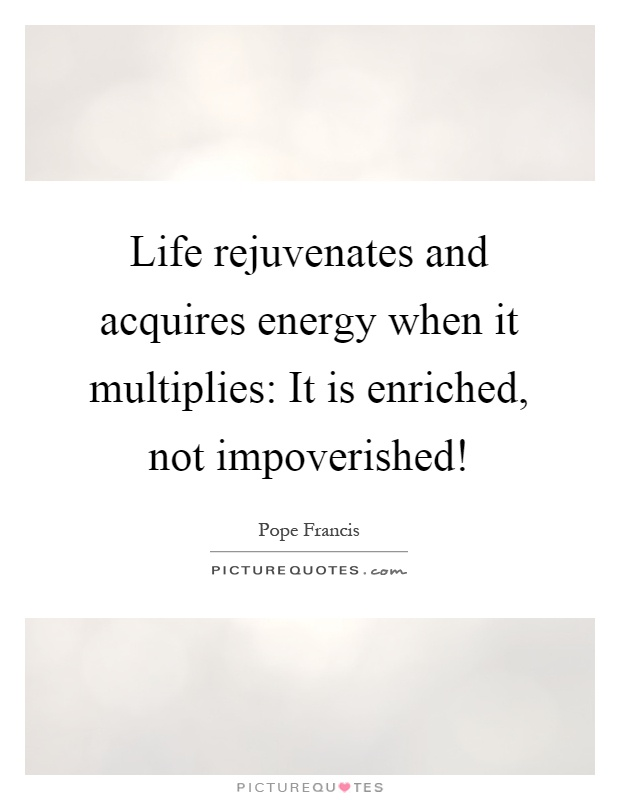 Life rejuvenates and acquires energy when it multiplies: It is enriched, not impoverished! Picture Quote #1