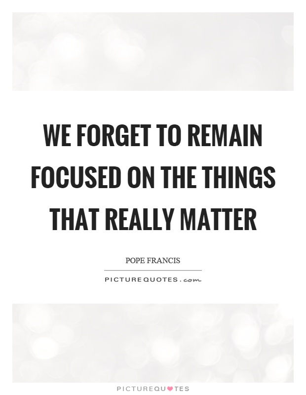 We forget to remain focused on the things that really matter Picture Quote #1