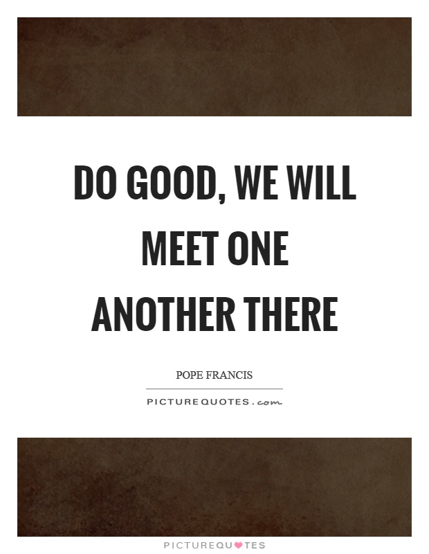 Do good, we will meet one another there Picture Quote #1