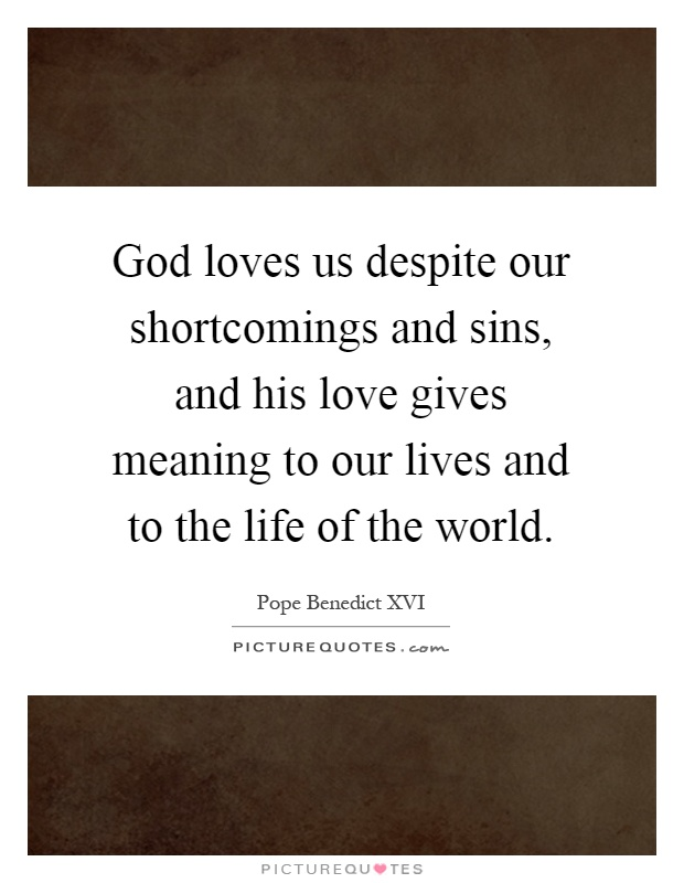God loves us despite our shortcomings and sins, and his love gives meaning to our lives and to the life of the world Picture Quote #1