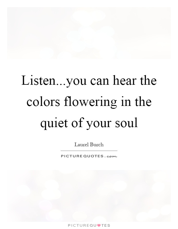 Listen...you can hear the colors flowering in the quiet of your soul Picture Quote #1