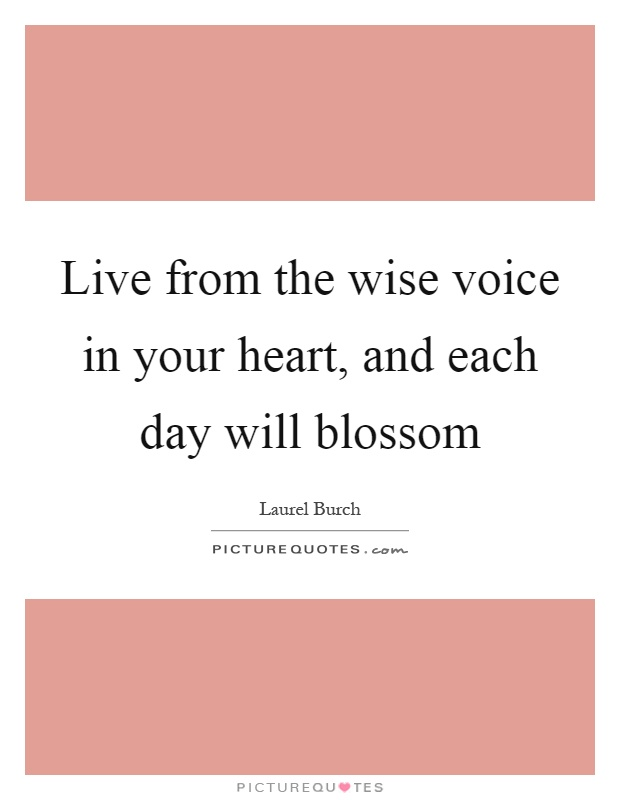 Live from the wise voice in your heart, and each day will blossom Picture Quote #1