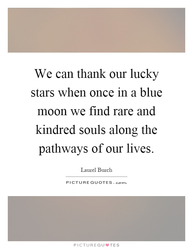 We can thank our lucky stars when once in a blue moon we find rare and kindred souls along the pathways of our lives Picture Quote #1