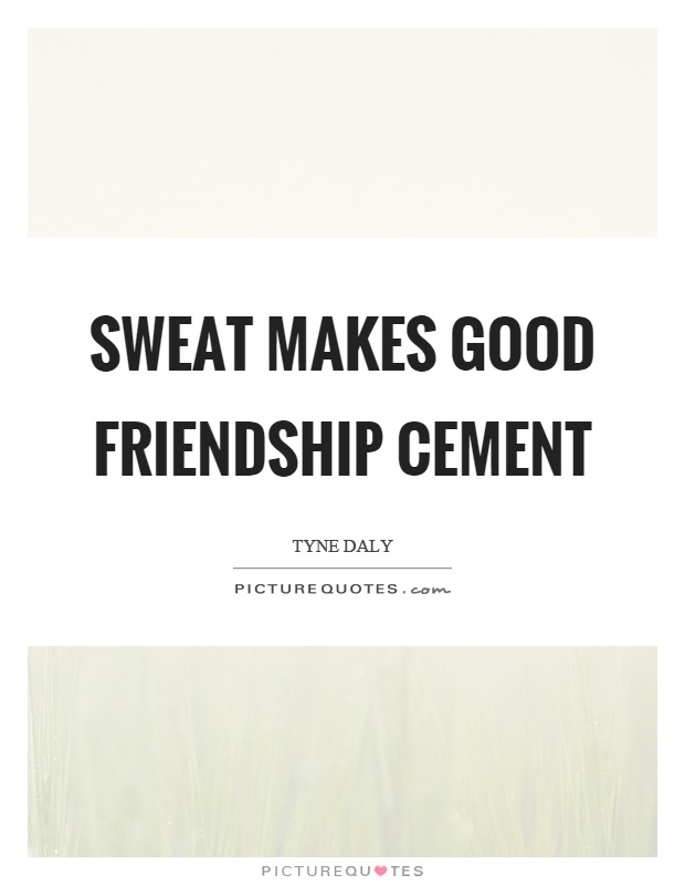 Sweat makes good friendship cement Picture Quote #1