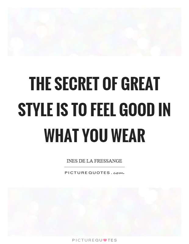 The secret of great style is to feel good in what you wear Picture Quote #1
