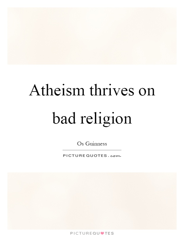 Atheism thrives on bad religion Picture Quote #1