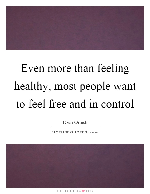 Even more than feeling healthy, most people want to feel free and in control Picture Quote #1