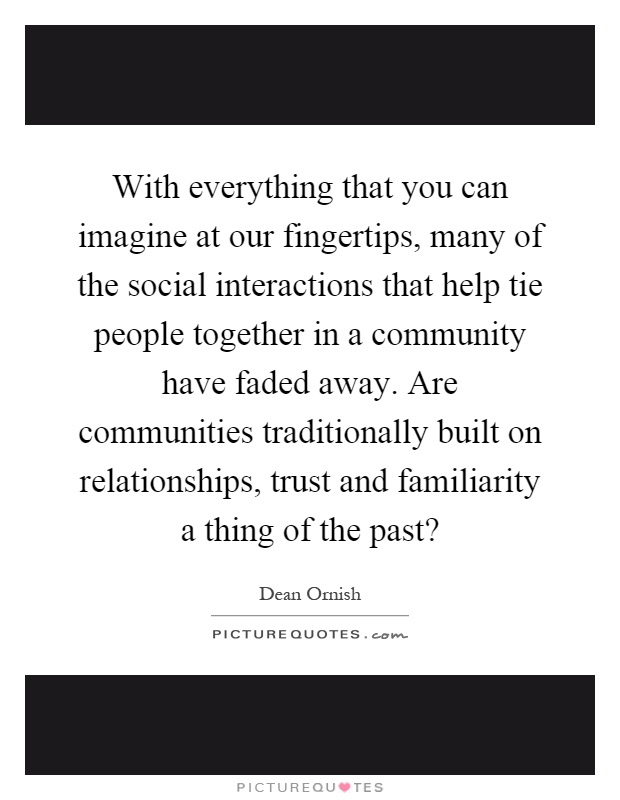 With everything that you can imagine at our fingertips, many of the social interactions that help tie people together in a community have faded away. Are communities traditionally built on relationships, trust and familiarity a thing of the past? Picture Quote #1