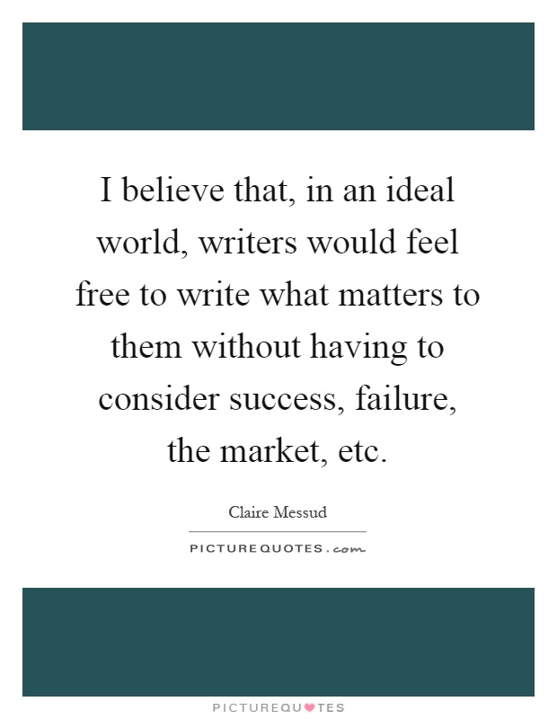 I believe that, in an ideal world, writers would feel free to write what matters to them without having to consider success, failure, the market, etc Picture Quote #1