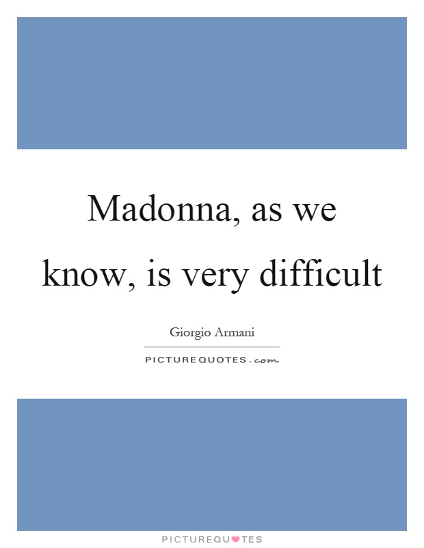 Madonna, as we know, is very difficult Picture Quote #1