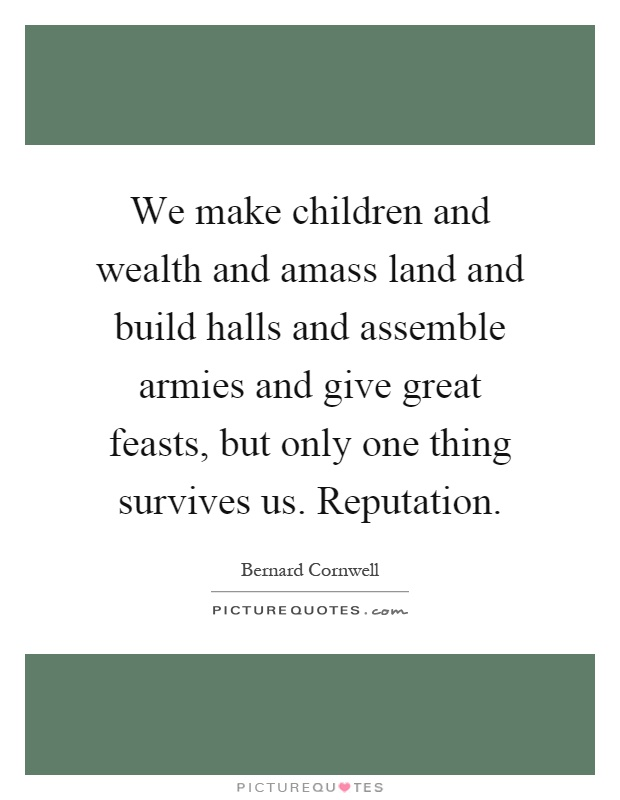 We make children and wealth and amass land and build halls and assemble armies and give great feasts, but only one thing survives us. Reputation Picture Quote #1