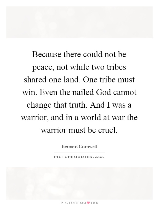 Because there could not be peace, not while two tribes shared one land. One tribe must win. Even the nailed God cannot change that truth. And I was a warrior, and in a world at war the warrior must be cruel Picture Quote #1