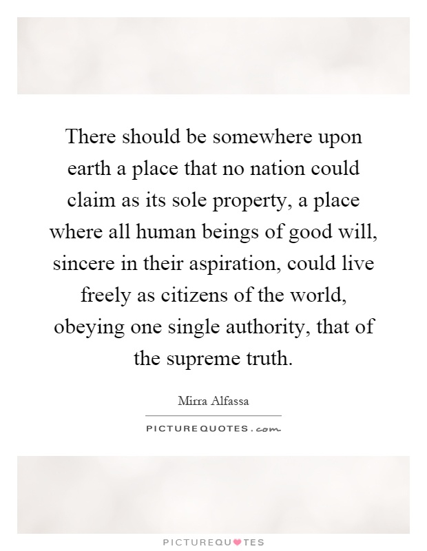 There should be somewhere upon earth a place that no nation could claim as its sole property, a place where all human beings of good will, sincere in their aspiration, could live freely as citizens of the world, obeying one single authority, that of the supreme truth Picture Quote #1