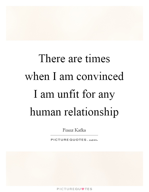 There are times when I am convinced I am unfit for any human relationship Picture Quote #1