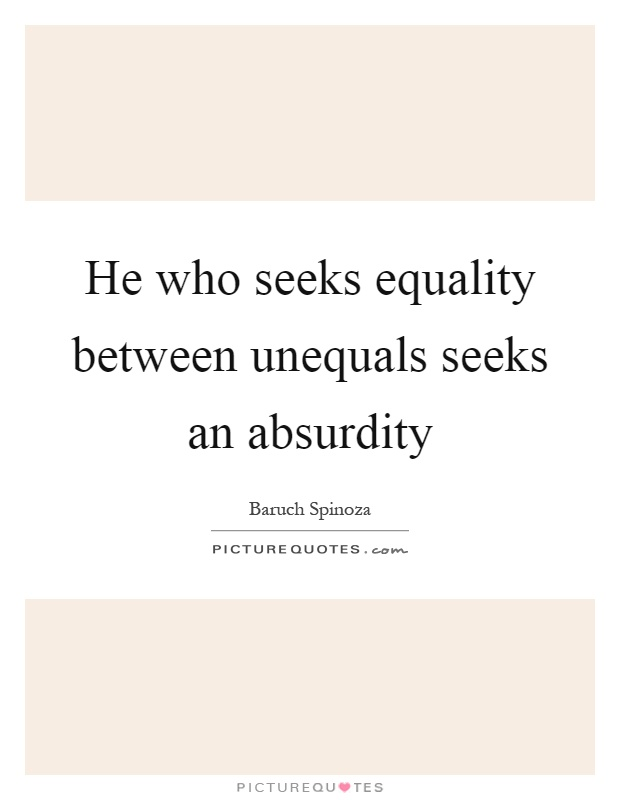 He who seeks equality between unequals seeks an absurdity Picture Quote #1