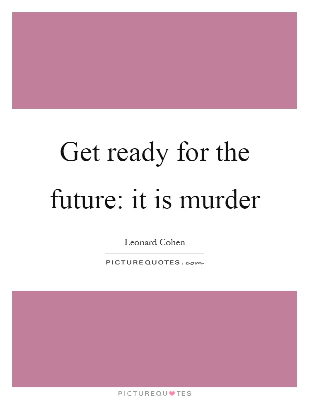 Get ready for the future: it is murder Picture Quote #1