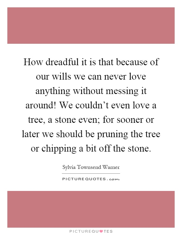 How dreadful it is that because of our wills we can never love anything without messing it around! We couldn't even love a tree, a stone even; for sooner or later we should be pruning the tree or chipping a bit off the stone Picture Quote #1