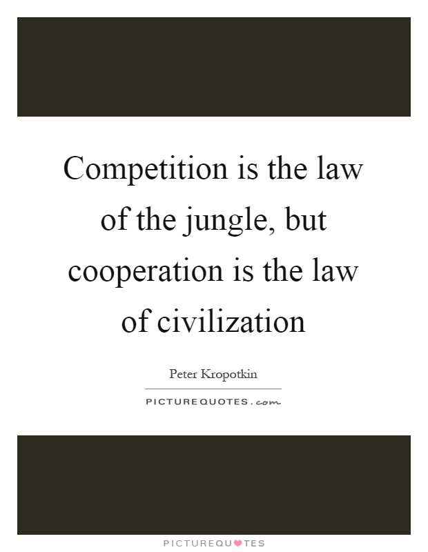 Competition is the law of the jungle, but cooperation is the law of civilization Picture Quote #1